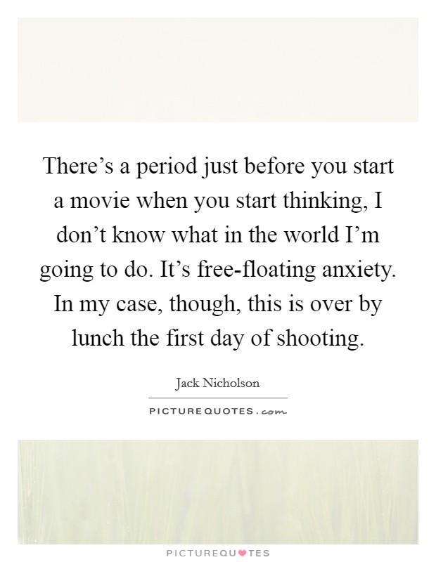 There's a period just before you start a movie when you start thinking, I don't know what in the world I'm going to do. It's free-floating anxiety. In my case, though, this is over by lunch the first day of shooting Picture Quote #1
