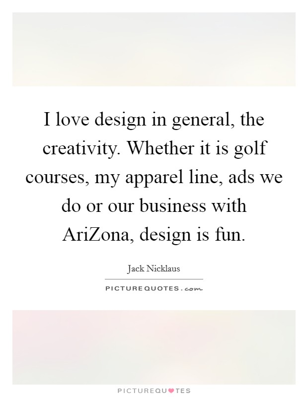 I love design in general, the creativity. Whether it is golf courses, my apparel line, ads we do or our business with AriZona, design is fun Picture Quote #1