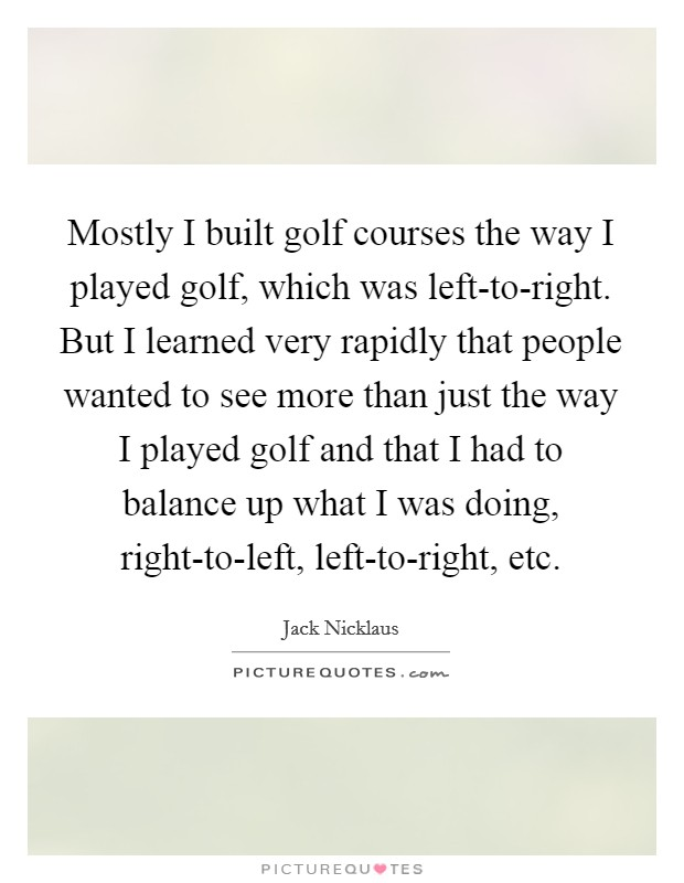Mostly I built golf courses the way I played golf, which was left-to-right. But I learned very rapidly that people wanted to see more than just the way I played golf and that I had to balance up what I was doing, right-to-left, left-to-right, etc Picture Quote #1