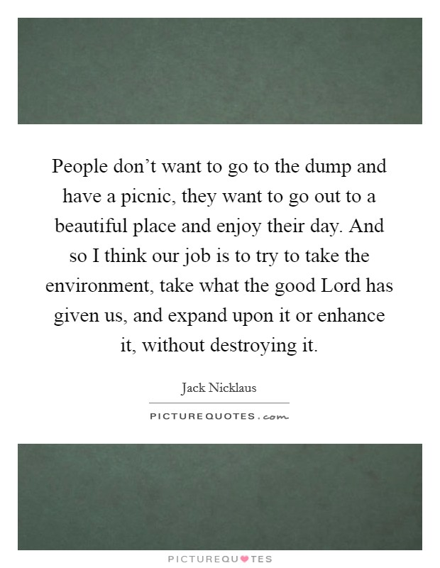 People don't want to go to the dump and have a picnic, they want to go out to a beautiful place and enjoy their day. And so I think our job is to try to take the environment, take what the good Lord has given us, and expand upon it or enhance it, without destroying it Picture Quote #1