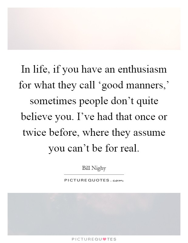 In life, if you have an enthusiasm for what they call 'good manners,' sometimes people don't quite believe you. I've had that once or twice before, where they assume you can't be for real Picture Quote #1