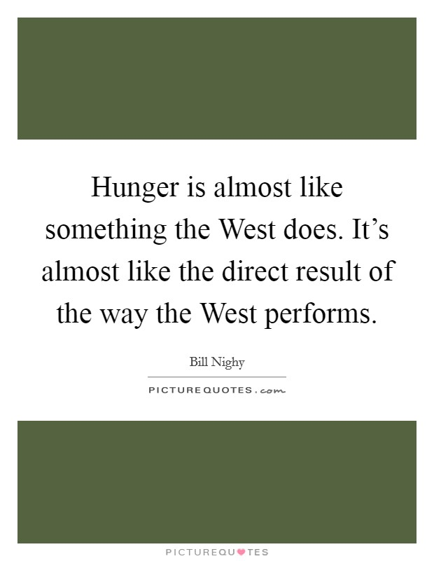 Hunger is almost like something the West does. It's almost like the direct result of the way the West performs Picture Quote #1