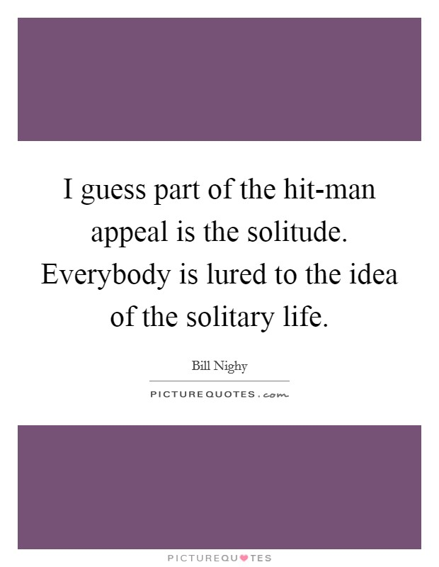 I guess part of the hit-man appeal is the solitude. Everybody is lured to the idea of the solitary life Picture Quote #1