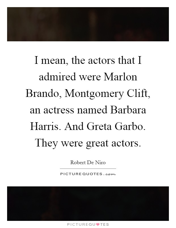 I mean, the actors that I admired were Marlon Brando, Montgomery Clift, an actress named Barbara Harris. And Greta Garbo. They were great actors Picture Quote #1