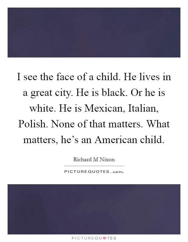 I see the face of a child. He lives in a great city. He is black. Or he is white. He is Mexican, Italian, Polish. None of that matters. What matters, he's an American child Picture Quote #1