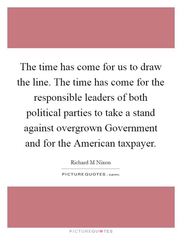 The time has come for us to draw the line. The time has come for the responsible leaders of both political parties to take a stand against overgrown Government and for the American taxpayer Picture Quote #1