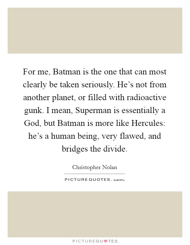 For me, Batman is the one that can most clearly be taken seriously. He's not from another planet, or filled with radioactive gunk. I mean, Superman is essentially a God, but Batman is more like Hercules: he's a human being, very flawed, and bridges the divide Picture Quote #1