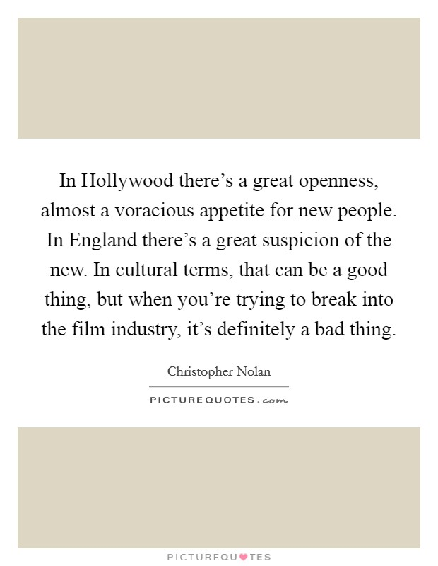 In Hollywood there's a great openness, almost a voracious appetite for new people. In England there's a great suspicion of the new. In cultural terms, that can be a good thing, but when you're trying to break into the film industry, it's definitely a bad thing Picture Quote #1