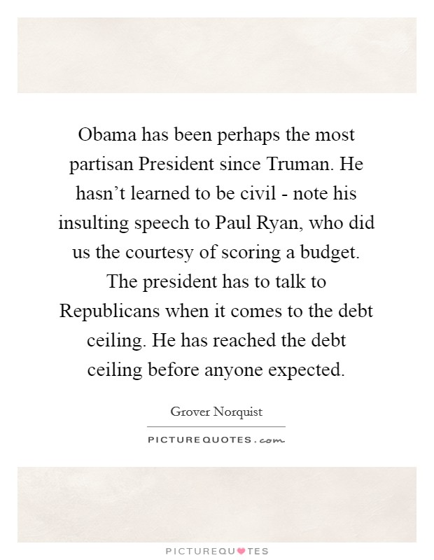 Obama has been perhaps the most partisan President since Truman. He hasn't learned to be civil - note his insulting speech to Paul Ryan, who did us the courtesy of scoring a budget. The president has to talk to Republicans when it comes to the debt ceiling. He has reached the debt ceiling before anyone expected Picture Quote #1