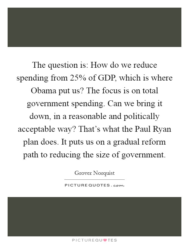 The question is: How do we reduce spending from 25% of GDP, which is where Obama put us? The focus is on total government spending. Can we bring it down, in a reasonable and politically acceptable way? That's what the Paul Ryan plan does. It puts us on a gradual reform path to reducing the size of government Picture Quote #1