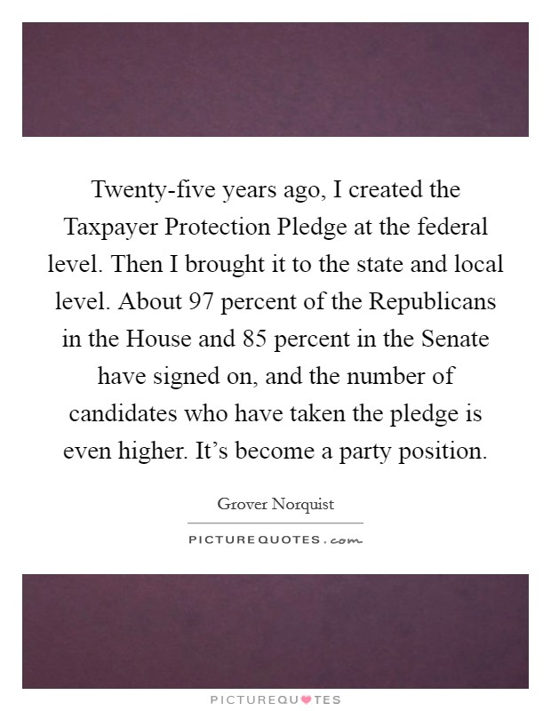 Twenty-five years ago, I created the Taxpayer Protection Pledge at the federal level. Then I brought it to the state and local level. About 97 percent of the Republicans in the House and 85 percent in the Senate have signed on, and the number of candidates who have taken the pledge is even higher. It's become a party position Picture Quote #1