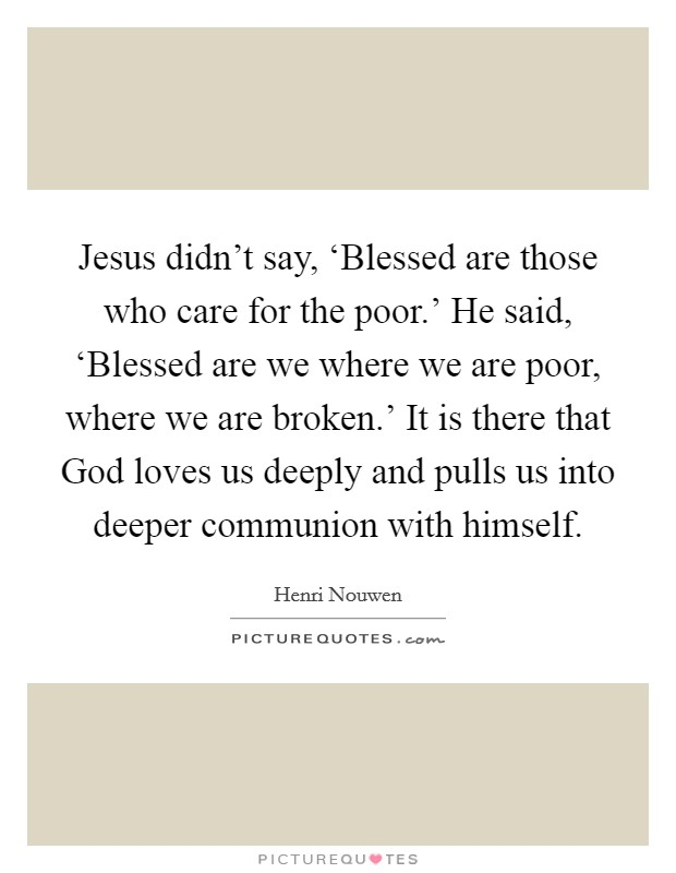Jesus didn't say, 'Blessed are those who care for the poor.' He said, 'Blessed are we where we are poor, where we are broken.' It is there that God loves us deeply and pulls us into deeper communion with himself Picture Quote #1