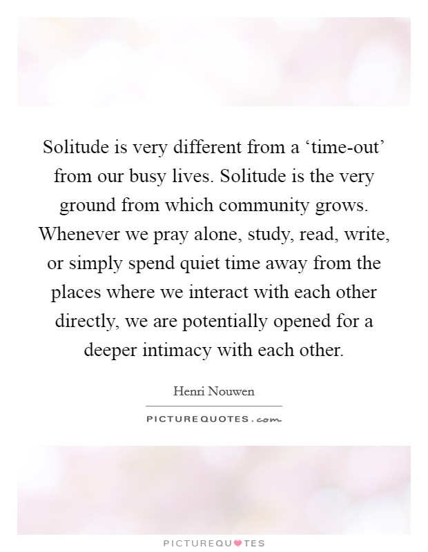 Solitude is very different from a 'time-out' from our busy lives. Solitude is the very ground from which community grows. Whenever we pray alone, study, read, write, or simply spend quiet time away from the places where we interact with each other directly, we are potentially opened for a deeper intimacy with each other Picture Quote #1