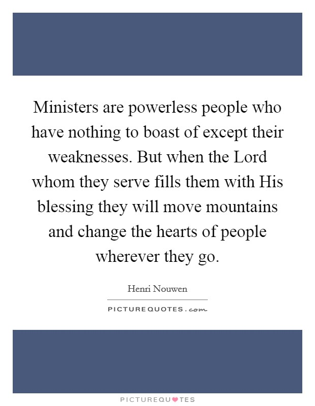 Ministers are powerless people who have nothing to boast of except their weaknesses. But when the Lord whom they serve fills them with His blessing they will move mountains and change the hearts of people wherever they go Picture Quote #1