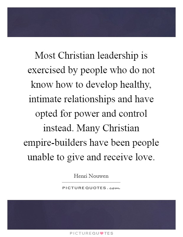 Most Christian leadership is exercised by people who do not know how to develop healthy, intimate relationships and have opted for power and control instead. Many Christian empire-builders have been people unable to give and receive love Picture Quote #1