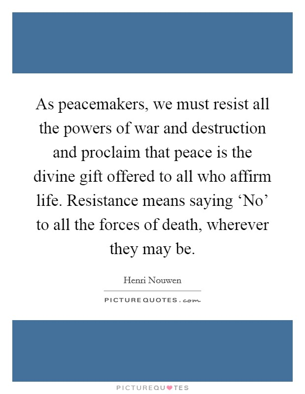 As peacemakers, we must resist all the powers of war and destruction and proclaim that peace is the divine gift offered to all who affirm life. Resistance means saying 'No' to all the forces of death, wherever they may be Picture Quote #1