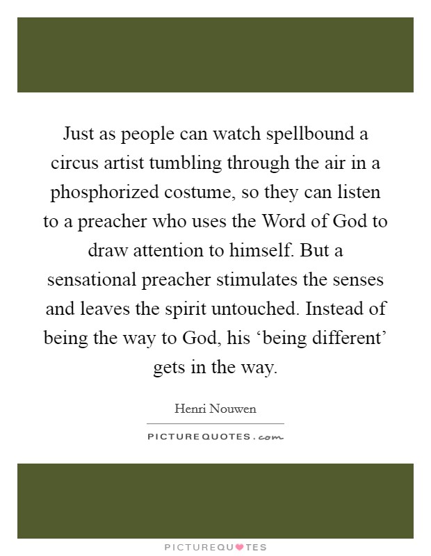 Just as people can watch spellbound a circus artist tumbling through the air in a phosphorized costume, so they can listen to a preacher who uses the Word of God to draw attention to himself. But a sensational preacher stimulates the senses and leaves the spirit untouched. Instead of being the way to God, his 'being different' gets in the way Picture Quote #1