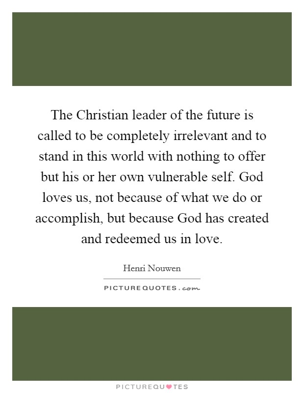The Christian leader of the future is called to be completely irrelevant and to stand in this world with nothing to offer but his or her own vulnerable self. God loves us, not because of what we do or accomplish, but because God has created and redeemed us in love Picture Quote #1
