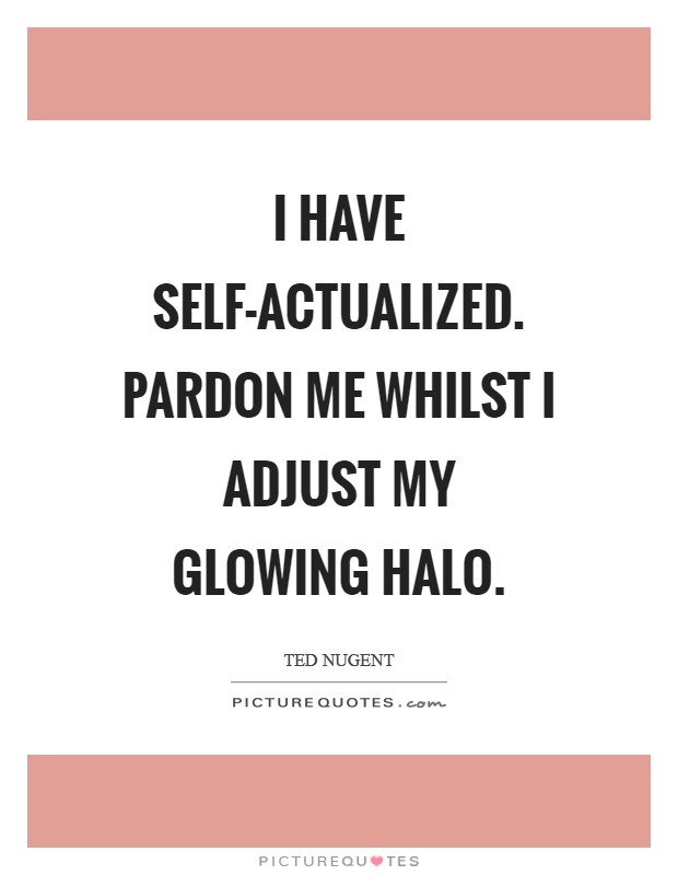 I have self-actualized. Pardon me whilst I adjust my glowing halo Picture Quote #1