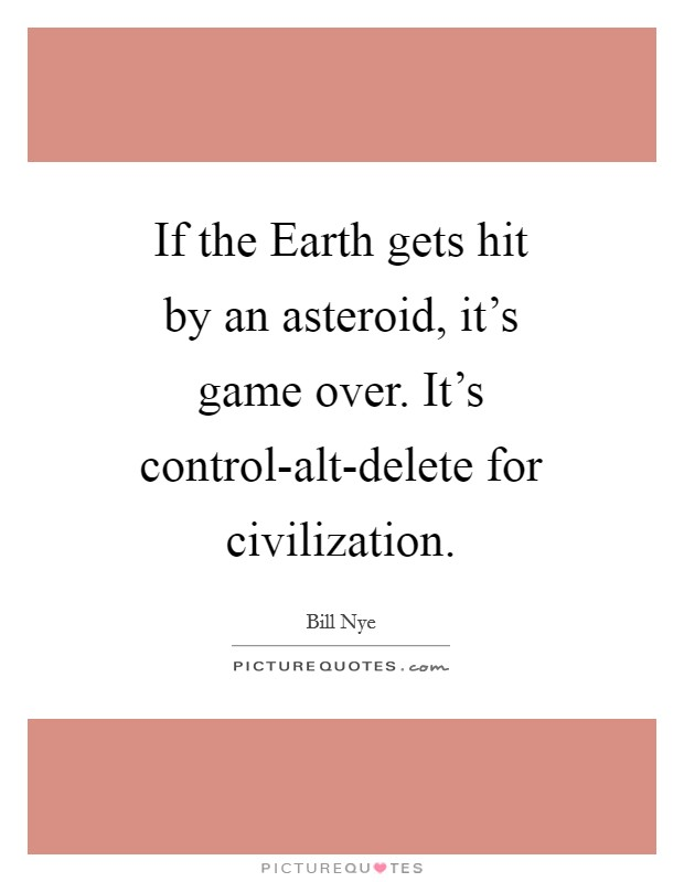 If the Earth gets hit by an asteroid, it's game over. It's control-alt-delete for civilization Picture Quote #1