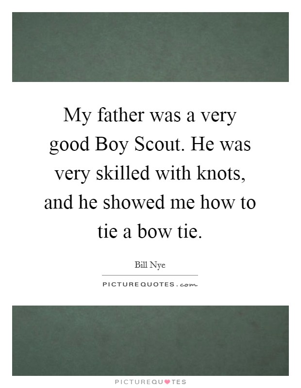 My father was a very good Boy Scout. He was very skilled with knots, and he showed me how to tie a bow tie Picture Quote #1