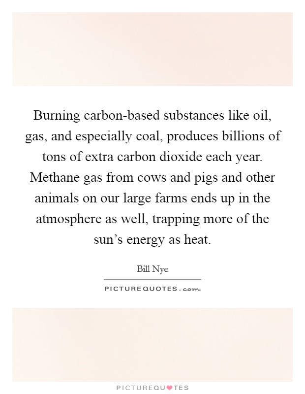 Burning carbon-based substances like oil, gas, and especially coal, produces billions of tons of extra carbon dioxide each year. Methane gas from cows and pigs and other animals on our large farms ends up in the atmosphere as well, trapping more of the sun's energy as heat Picture Quote #1