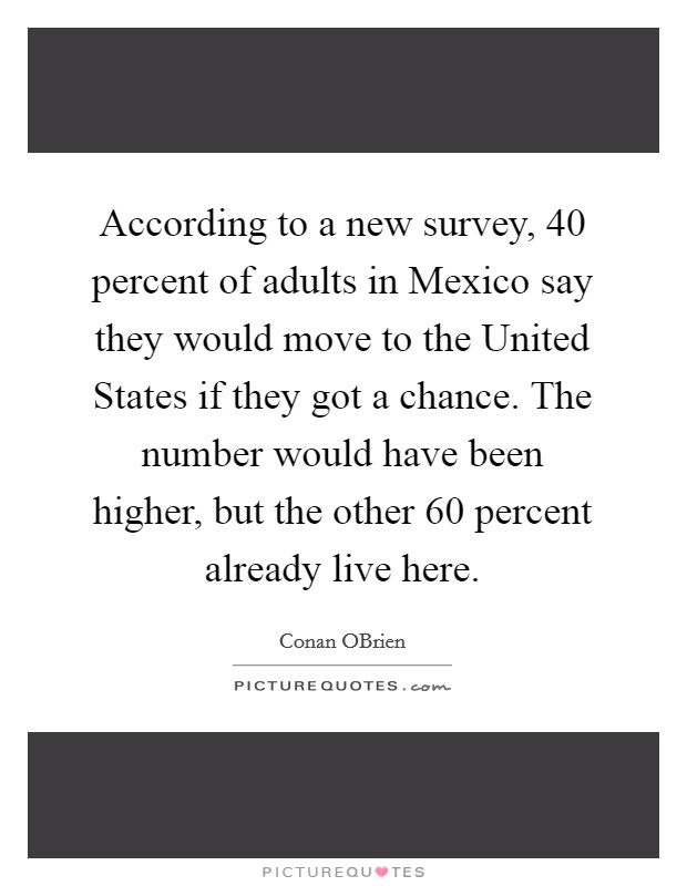 According to a new survey, 40 percent of adults in Mexico say they would move to the United States if they got a chance. The number would have been higher, but the other 60 percent already live here Picture Quote #1
