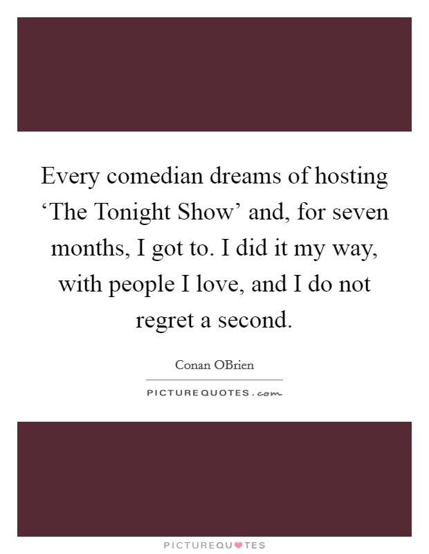 Every comedian dreams of hosting 'The Tonight Show' and, for seven months, I got to. I did it my way, with people I love, and I do not regret a second Picture Quote #1