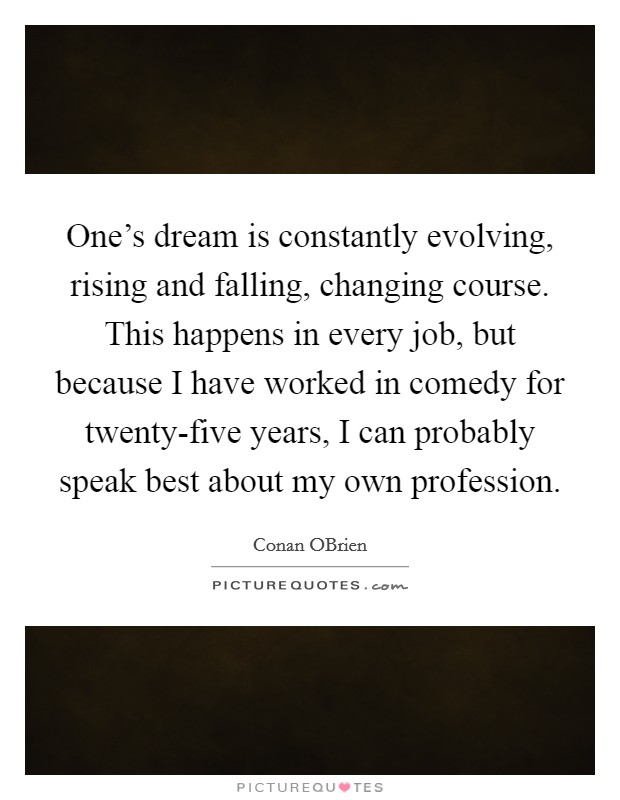 One's dream is constantly evolving, rising and falling, changing course. This happens in every job, but because I have worked in comedy for twenty-five years, I can probably speak best about my own profession Picture Quote #1