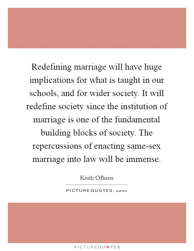 Redefining marriage will have huge implications for what is taught in our schools, and for wider society. It will redefine society since the institution of marriage is one of the fundamental building blocks of society. The repercussions of enacting same-sex marriage into law will be immense Picture Quote #1