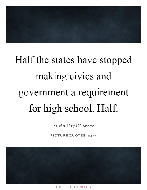 Half the states have stopped making civics and government a requirement for high school. Half Picture Quote #1