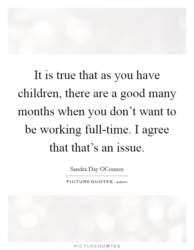 It is true that as you have children, there are a good many months when you don't want to be working full-time. I agree that that's an issue Picture Quote #1