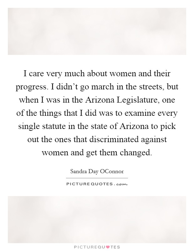 I care very much about women and their progress. I didn't go march in the streets, but when I was in the Arizona Legislature, one of the things that I did was to examine every single statute in the state of Arizona to pick out the ones that discriminated against women and get them changed Picture Quote #1