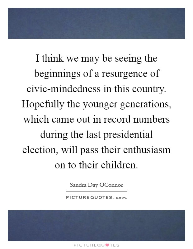 I think we may be seeing the beginnings of a resurgence of civic-mindedness in this country. Hopefully the younger generations, which came out in record numbers during the last presidential election, will pass their enthusiasm on to their children Picture Quote #1