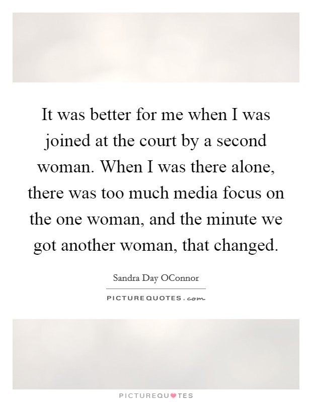 It was better for me when I was joined at the court by a second woman. When I was there alone, there was too much media focus on the one woman, and the minute we got another woman, that changed Picture Quote #1