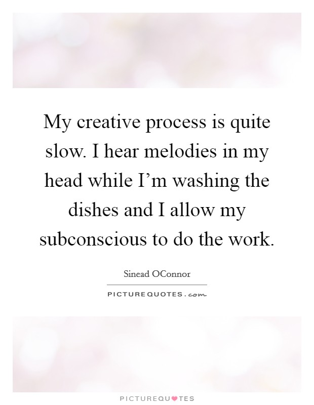 My creative process is quite slow. I hear melodies in my head while I'm washing the dishes and I allow my subconscious to do the work Picture Quote #1