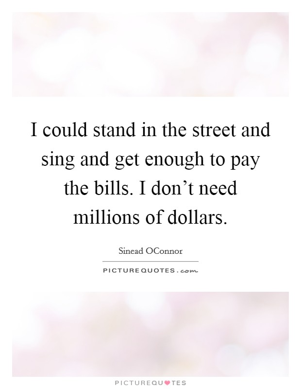 I could stand in the street and sing and get enough to pay the bills. I don't need millions of dollars Picture Quote #1