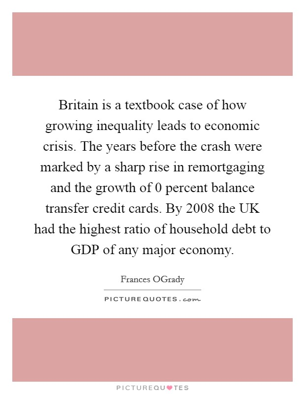 Britain is a textbook case of how growing inequality leads to economic crisis. The years before the crash were marked by a sharp rise in remortgaging and the growth of 0 percent balance transfer credit cards. By 2008 the UK had the highest ratio of household debt to GDP of any major economy Picture Quote #1