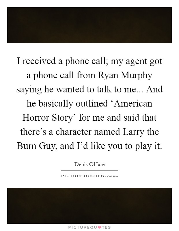 I received a phone call; my agent got a phone call from Ryan Murphy saying he wanted to talk to me... And he basically outlined 'American Horror Story' for me and said that there's a character named Larry the Burn Guy, and I'd like you to play it Picture Quote #1