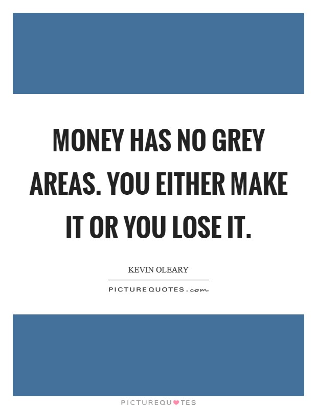 Money has no grey areas. You either make it or you lose it Picture Quote #1