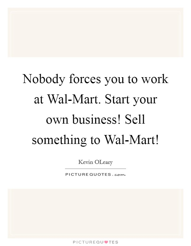 Nobody forces you to work at Wal-Mart. Start your own business! Sell something to Wal-Mart! Picture Quote #1