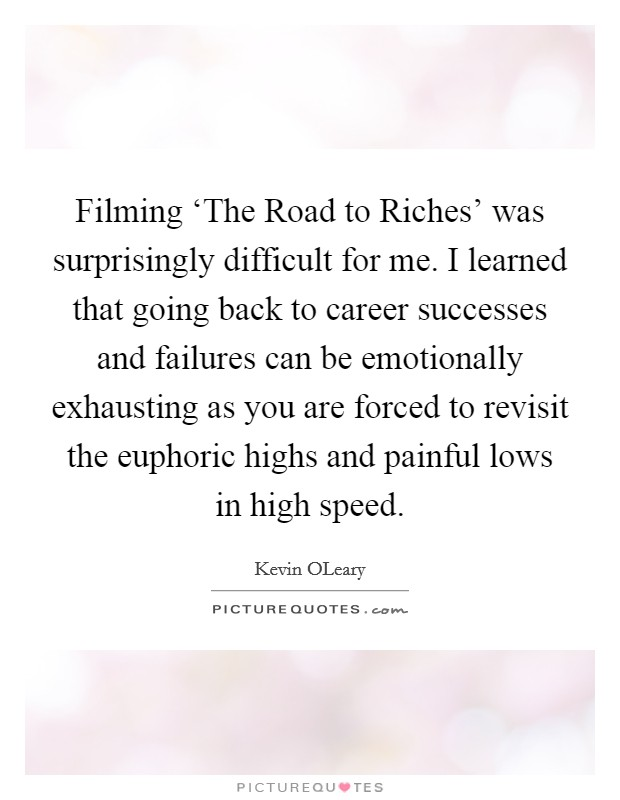 Filming 'The Road to Riches' was surprisingly difficult for me. I learned that going back to career successes and failures can be emotionally exhausting as you are forced to revisit the euphoric highs and painful lows in high speed Picture Quote #1