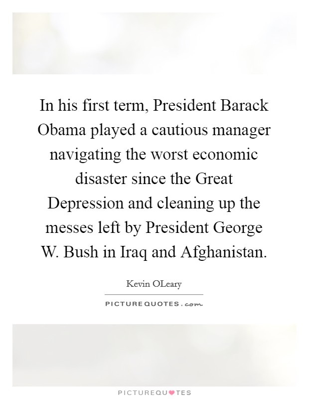 In his first term, President Barack Obama played a cautious manager navigating the worst economic disaster since the Great Depression and cleaning up the messes left by President George W. Bush in Iraq and Afghanistan Picture Quote #1
