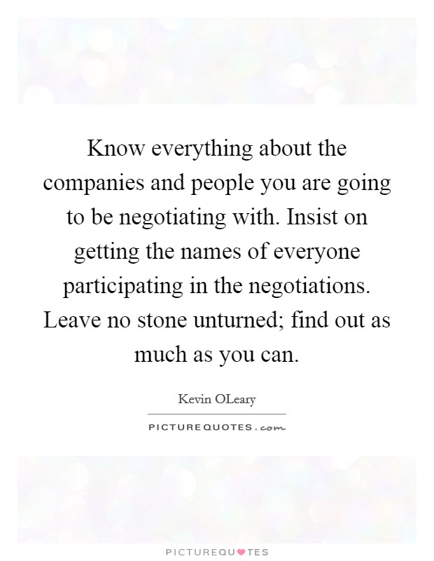Know everything about the companies and people you are going to be negotiating with. Insist on getting the names of everyone participating in the negotiations. Leave no stone unturned; find out as much as you can Picture Quote #1