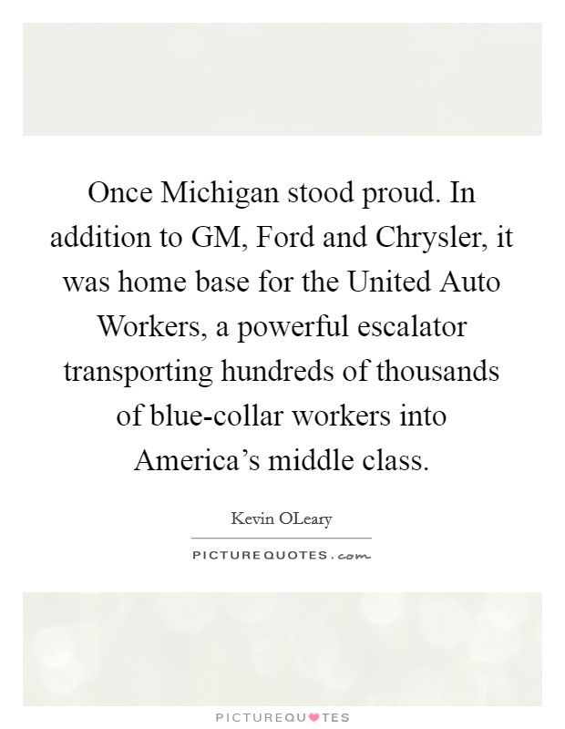 Once Michigan stood proud. In addition to GM, Ford and Chrysler, it was home base for the United Auto Workers, a powerful escalator transporting hundreds of thousands of blue-collar workers into America's middle class Picture Quote #1