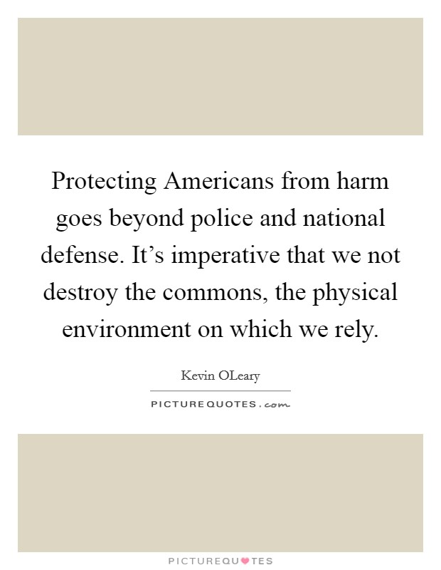 Protecting Americans from harm goes beyond police and national defense. It's imperative that we not destroy the commons, the physical environment on which we rely Picture Quote #1