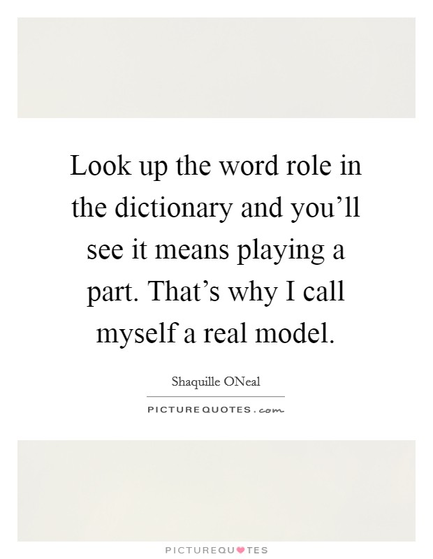 Look up the word role in the dictionary and you'll see it means playing a part. That's why I call myself a real model Picture Quote #1