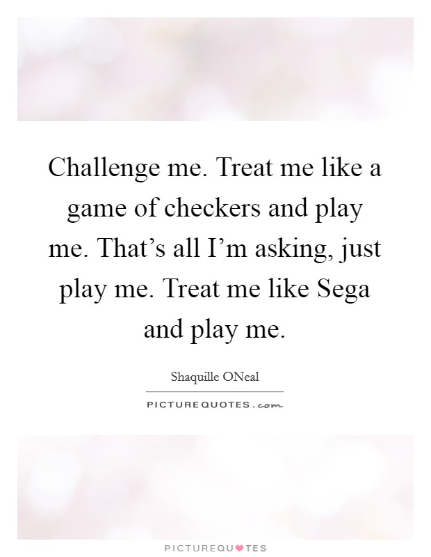 Challenge me. Treat me like a game of checkers and play me. That's all I'm asking, just play me. Treat me like Sega and play me Picture Quote #1
