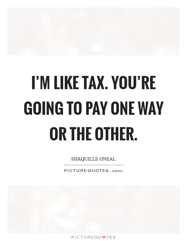 I'm like tax. You're going to pay one way or the other Picture Quote #1