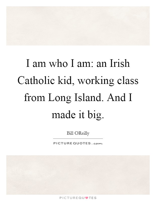I am who I am: an Irish Catholic kid, working class from Long Island. And I made it big Picture Quote #1